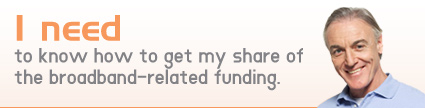 I need to know how to get my share of the broadband-related funding.