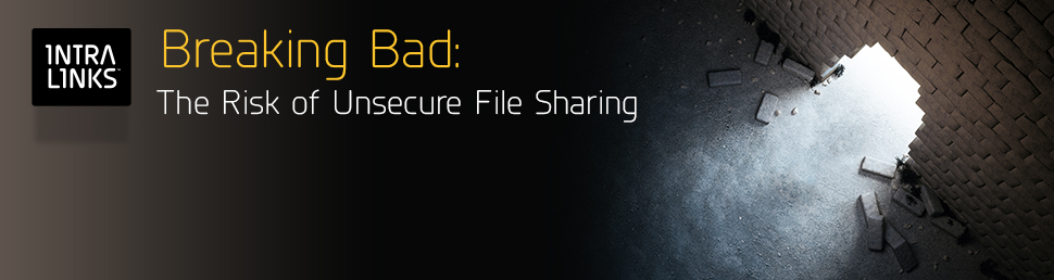 Intralinks VIA: Breaking Bad: The Risk of Unsecure File Sharing