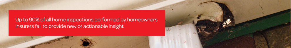 Up to 90% of all home inspections performed by homeowners insurers fail to provide new or actionable insight.