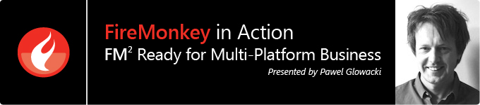 FireMonkey in Action - FM2 Ready for Multi-Platform Business presented by Pawel Glowacki
