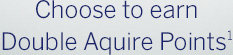 Choose to earn Double Aquire Points1