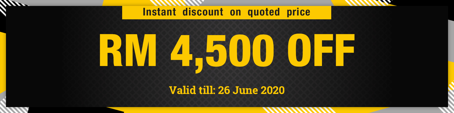 Instant discount on quoted price RM 4,500 OFF, valid till 26 June 2020