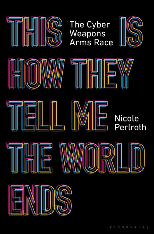 This Is How They Tell Me the World Will End: The Cyber Weapons Arms Race by Nicole Perlroth