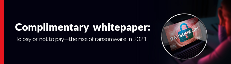 Complimentary whitepaper: To pay or not to pay – the rise of ransomware in 2021