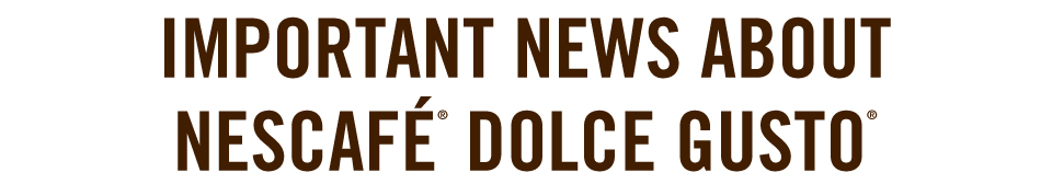 Important news about Nescafé® Dolce Gusto®