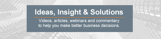 Ideas, Insight & Solutions - Videos, articles, webinars and commentary to help you make better business decisions.