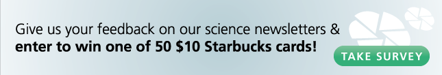 Give us your feedback on our science newsletters and enter to win one of 50 $10 Starbucks cards!