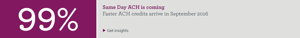 Same Day ACH is coming. Faster ACH credits arrive in September 2016. Get insights