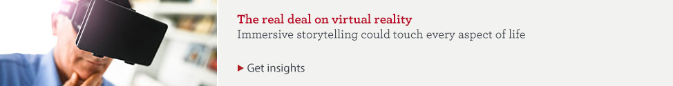 The real deal on virtual reality. Immersive storytelling could touch every aspect of life. Get insights