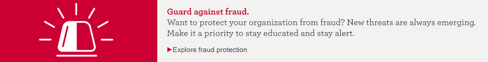 Guard against fraud. Want to protect your organization from fraud? New threats are always emerging. Make it a priority to stay educated and stay alert. Explore fraud protection