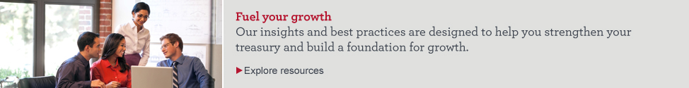 Fuel your growth. Our insights and best practices are designed to help you strengthen your treasury and build a foundation for growth. Explore resources