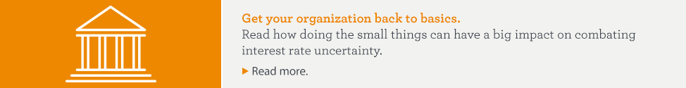 Get your organization back to basics. Read how doing the small things can have a big impact on combating interest rate uncertainty. Read more