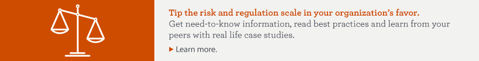 Tip the risk and regulation scale in your organization's favor. Get need-to-know information, read best practices and learn from your peers with real life case studies. Learn more