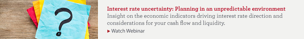 Interest rate uncertainty: Planning in an unpredictable environment. Insight on the economic indicators driving interest rate direction and considerations for your cash flow and liquidity. Watch webinar.