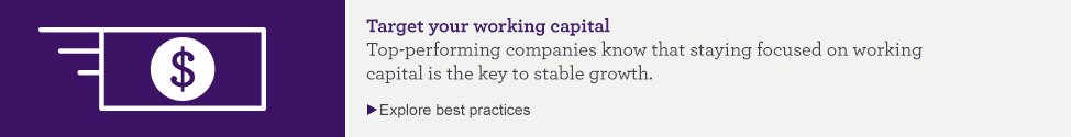Target your working capital. Top-performing companies know that staying focused on working capital is the key to stable growth. Explore best practices