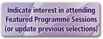 Indicate interest in attending Featured Programme Sessions (or update previous selections)